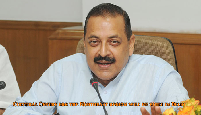Union Minister, Dr Jitendra Singh said Cultural Centre for the Northeast region will be built in Dehli